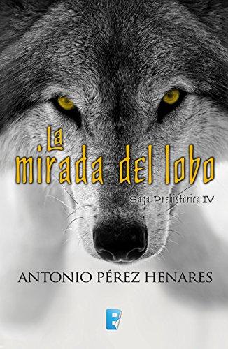 La mirada del lobo (Saga Prehistórica 4): Saga prehistórica IV por Antonio Pérez Henares