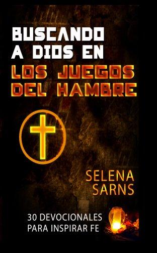 Buscando a Dios en Los Juegos del Hambre: 30 Devocionales Para Inspirar Fe por Selena Sarns