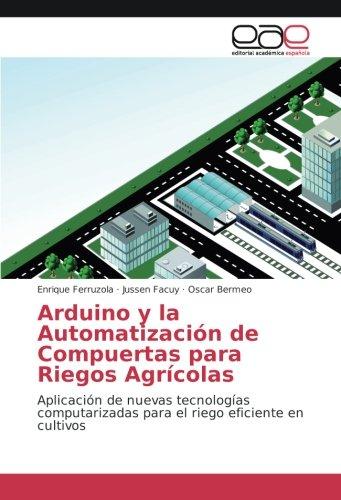 Arduino y la Automatización de Compuertas para Riegos Agrícolas: Aplicación de nuevas tecnologías computarizadas para el riego eficiente en cultivos