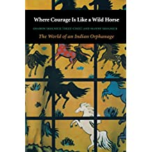 Where Courage Is Like a Wild Horse: The World of an Indian Orphanage