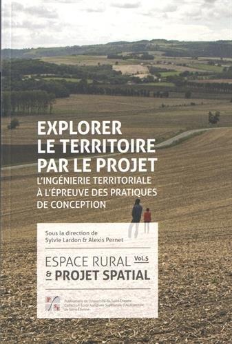 Espace rural & projet spatial : Volume 5, Explorer le territoire par le projet : l'ingénierie territoriale à l'épreuve des pratiques de conception