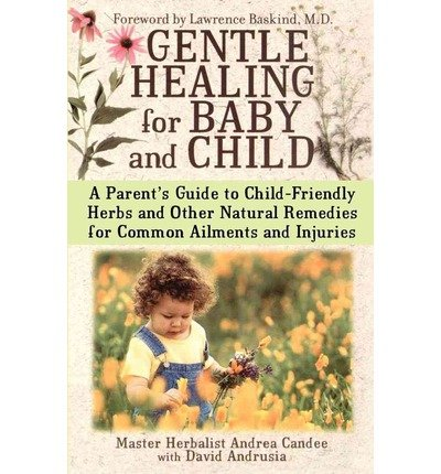Gentle Healing for Baby and Child A Parents Guide to Child Friendly Herbs and Other Natural Remedies for Common Ailments and Injuries by Candee, Andrea ( AUTHOR ) Dec-01-2003 Paperback