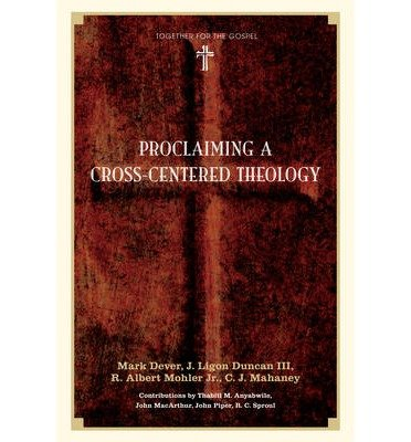 [(Proclaiming a Cross-Centered Theology)] [ By (author) Mark Dever, By (author) J. Ligon Duncan, By (author) R. Albert Mohler, By (author) C. J. Mahaney, Contributions by John Piper, Contributions by R. C. Sproul, Contributions by John MacArthur, Contributions by Thabiti M. Anyabwile ] [October, 2009]