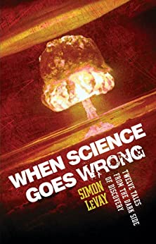 When Science Goes Wrong: Twelve Tales from the Dark Side of Discovery by [LeVay, Simon]