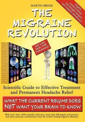 [The Migraine Revolution: We Can End the Tyranny!: Scientific Guide to Effective Treatment and Permanent Headache Relief (What the Current Regime Does Not Want Your Brain to Know)] (By: Martin Brink) [published: January, 2013] par Martin Brink