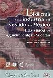 El Dilema de la industria del vestido en Mexico/ The Dilemma of the Textile Industry in Mexico: Los Casos De Aguascalientes Y Yucatan/ the Cases of Aguascalientes and Yucatan