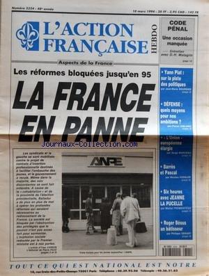 ACTION FRANCAISE (L') [No 2324] du 10/03/1994 - LES REFORMES BLOQUEES JUSQU'EN 95 - LA FRANCE EN PANNE - CODE PENAL - UNE OCCASION MANQUEE PAR D H MATAGRIN - YANN PIAT - SUR LA PISTE DES POLITIQUES PAR JEAN MARIE BOURSIER - DEFENSE - QUELS MOYENS POUR NOS AMBITIONS PAR PIERRE LEBLANC - L'UNION EUROPEENNE ELARGIE PAR SERGE MARCEAU - BARRES ET PASCAL PAR NICOLAS KESSLER - SIX HEURES AVEC JEANNE LA PUCELLE PAR MICHEL FROMENTOUX - ROGER BESUS UN BATISSEUR PAR PHILIPPE SENART