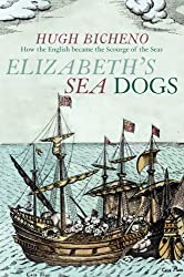 Elizabeth's Sea Dogs: How the English Became the Scourge of the Seas by Hugh Bicheno (2014-03-04)