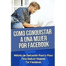 Como Conquistar A Una Mujer Por Facebook - Método de Seducción Paso a Paso Para Seducir Mujeres Por Facebook (como conquistar una mujer, como conquistar ... como ligar, como enamorar, seducir mujeres)