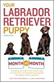 Your Labrador Retriever Puppy Month by Month, 2nd Edition: Everything you need to know at each stage to ensure your cute & playful puppy grows into a happy, healthy companion
