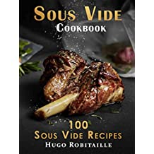Sous Vide Cookbook: 100 Sous Vide Recipes for Perfect Modern Meals; with Photos and Complete Nutritional Information for Every Meal (English Edition)