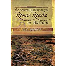 The Secret History of the Roman Roads of Britain: And their Impact on Military History