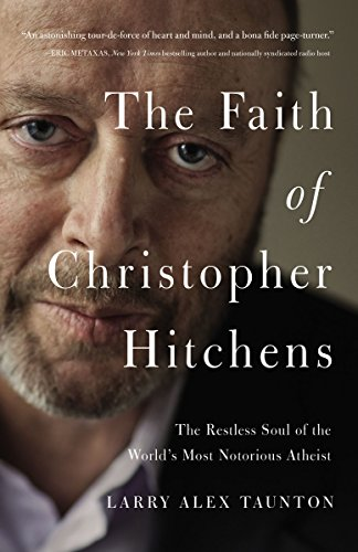 The Faith of Christopher Hitchens: The Restless Soul of the World's MostNotorious Atheist -