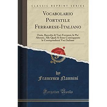 Vocabolario Portatile Ferrarese-Italiano: Ossia, Raccolta Di Voci Ferraresi, Le Piu' Alterate, Alle Quali Si Sono Contrapposte Le Corrispondenti Voci Italiane (Classic Reprint)