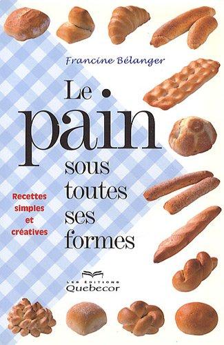 Le pain sous toutes ses formes : Recettes simples et créatives par Francine Bélanger