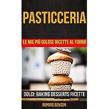 Pasticceria: Le mie più golose ricette al forno (Dolci: Baking Desserts Ricette) (Italian Edition)