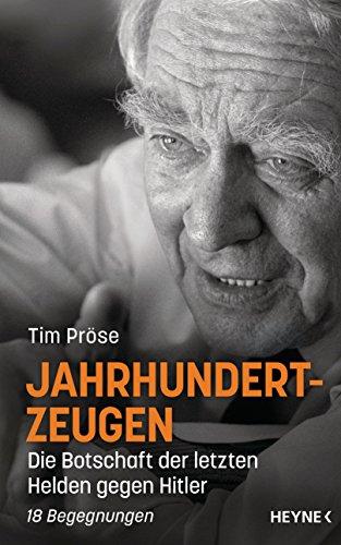 Jahrhundertzeugen: Die Botschaft der letzten Helden gegen Hitler. 18 Begegnungen