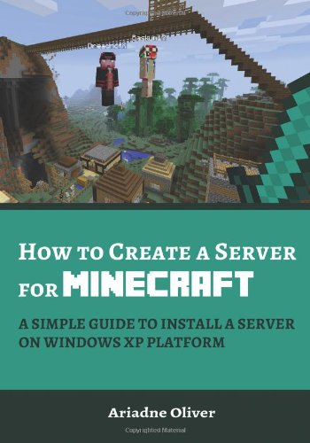 How to Create a Server for Minecraft: A Simple Guide to Install a Server on Windows XP Platform (Minecraft Server Series) (Minecraft Windows Xp)