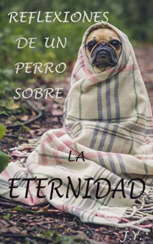 Reflexiones de un perro sobre la Eternidad por J. Y.