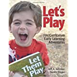 Let's Play: (Un)Curriculum Early Learning Adventures by Jeff A. Johnson (2014-04-01)