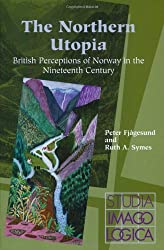 The Northern Utopia: British Perceptions of Norway in the Nineteenth Century (Studia Imagologica)