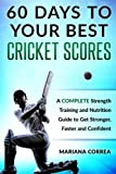 60 DAYS To YOUR BEST CRICKET SCORES: A COMPLETE Strength Training and Nutrition Guide to Get Stronger, Faster and Confident