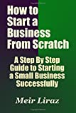 How to Start a Business From Scratch: A Step By Step Guide to Starting a Small Business Successfully: Volume 4 (Starting a Business)