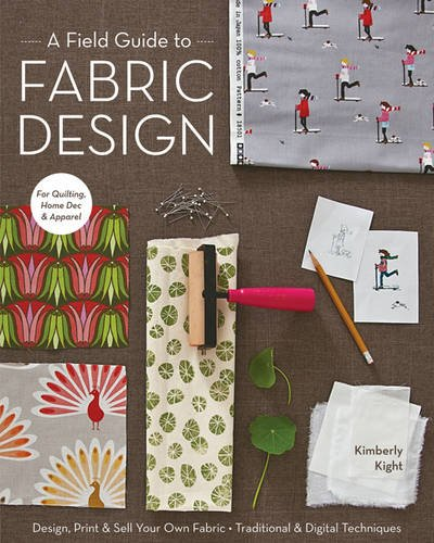 A Field Guide To Fabric Design: Design, Print & Sell Your Own Fabric * Traditional & Digital Techniques * for Quilting, Home Dec & Apparel - Digital Field Guide