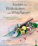 Kochen mit Wildkräutern und Wildpflanzen: Das große Buch der Kräuter, Blüten, Beeren, Pilze, Nüsse