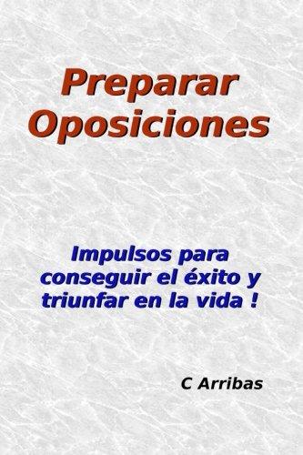 Preparar Oposiciones: Impulsos para conseguir el éxito y triunfar en la vida por C Arribas