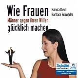 Wie Frauen Männer gegen ihren Willen glücklich machen [6 CDs + 1 Bonus-MP3-CD / Audiobook]