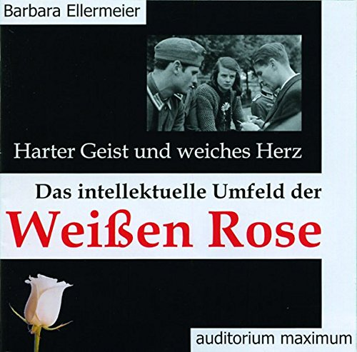Harter Geist und weiches Herz. Das intellektuelle Umfeld der Weißen Rose (Das Herz Der Rose Buch)