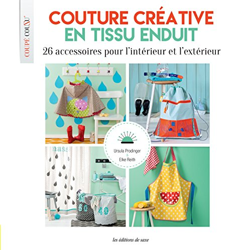 Couture créative en tissu enduit : 26 accessoires pour l'intérieur et l'extérieur. Avec patrons