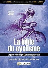 La bible du cyclisme: Le guide scientifique et pratique pour tous par Christian Vaast