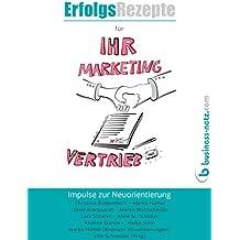 Erfolgsrezepte für Ihr Marketing und Ihren Vertrieb: Impulse zur Neuorientierung
