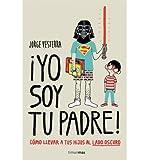 [(¡Yo soy tu padre!: cómo llevar a tus hijos al lado oscuro)] [Author: Jorge Vesterra] published on (March, 2014)