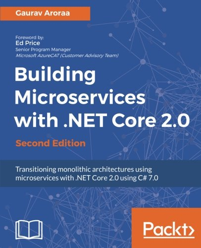 Building Microservices with .NET Core 2.0: Transitioning monolithic architectures using microservices with .NET Core 2.0 using C# 7.0
