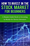 How to Invest in the Stock Market for Beginners: A Simple Guide Book to Investing in Stocks for Novice Investors (Stock Market Trading and Investing 101) ... Invest in Stock Market, Stock Market)