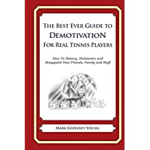The Best Ever Guide to Demotivation For Real Tennis Players: How To Dismay, Dishearten and Disappoint Your Friends, Family and Staff by Mark Geoffrey Young (2014-04-26)