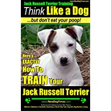 Jack Russell Terrier Training | Think Like a Dog, But Don't Eat Your Poop!: Here's EXACTLY How To TRAIN Your Jack Russell Terrier (English Edition)