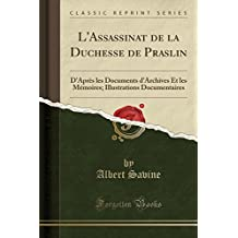 L'Assassinat de La Duchesse de Praslin: D'Apres Les Documents D'Archives Et Les Memoires; Illustrations Documentaires (Classic Reprint)