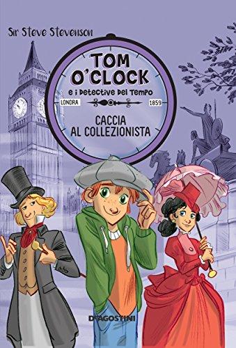 Caccia al collezionista. Tom O'Clock e i detective del tempo. Ediz. illustrata
