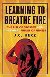Learning to Breathe Fire: The Rise of CrossFit and the Primal Future of Fitness by J.C. Herz (2014-06-03)