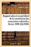Telecharger Livres Rapport adresse a M E Cotelle conseiller d Etat president de la commission des concessions coloniales fevrier 1900 (PDF,EPUB,MOBI) gratuits en Francaise