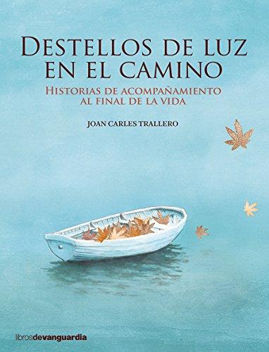 Destellos de luz en el camino. Historias de acompañamiento al final de la vida (LIBROS DE VANGUARDIA) por Joan Carles Trallero