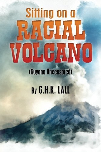 Sitting On A Racial Volcano (Guyana Uncensored) by G. H.K Lall (2013-05-18)