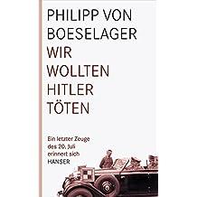 Wir wollten Hitler töten: Ein letzter Zeuge des 20. Juli erinnert sich