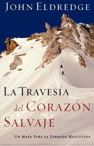 La Travesia del Corazon Salvaje: Un Mapa Para la Jornada Masculina = The Way of the Wild Heart