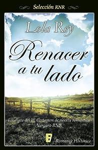 Renacer A Tu Lado par Lola Rey