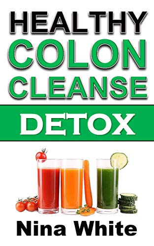 Colon Cleanse Cleanser (Healthy Colon Cleanse Detox: Complete Guide on How to Lose Weight Effectively Using Healthy Natural Colon Cleanse Recipes in Only 2 Weeks! (English Edition))